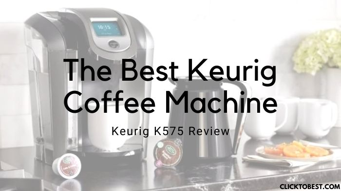Keurig K575 Review – The Best Keurig Coffee Machine