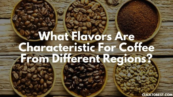 What Flavors Are Characteristic For Coffee From Different Regions